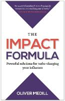 The Impact Formula Powerful solutions for turbo-charging your influence by Oliver Medill