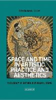Space and Time in Artistic Practice and Aesthetics The Legacy of Gotthold Ephraim Lessing by Sarah Lippert
