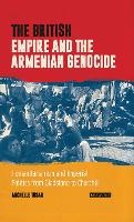 The British Empire and the Armenian Genocide Humanitarianism and Imperial Politics from Gladstone to Churchill by Michelle Tusan