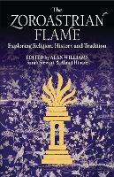 The Zoroastrian Flame Exploring Religion, History and Tradition by Sarah Stewart