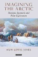 Imagining the Arctic Heroism, Spectacle and Polar Exploration by Huw Lewis-Jones