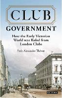 Club Government How the Early Victorian World was Ruled from London Clubs by Seth Alexander Thevoz