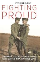 Fighting Proud The Untold Story of the Gay Men Who Served in Two World Wars by Stephen Bourne