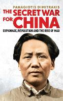 The Secret War for China Espionage, Revolution and the Rise of Mao by Panagiotis Dimitrakis