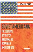 Soviet Americana The Cultural History of Russian and Ukrainian Americanists by Sergei Zhuk