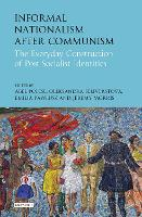 Informal Nationalism After Communism The Everyday Construction of Post-Socialist Identities by Abel Polese