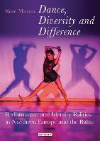 Dance, Diversity and Difference Performance and Identity Politics in Northern Europe and the Baltic by Rosemary Martin