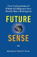 Future Sense Five explorations of whole intelligence for a world that's waking up by Malcolm Parlett