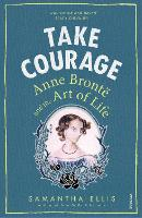 Take Courage Anne Bronte and the Art of Life by Samantha Ellis