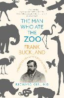 The Man Who Ate the Zoo Frank Buckland, forgotten hero of natural history by Richard Girling