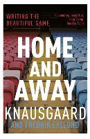 Home and Away Writing the Beautiful Game by Karl Ove Knausgaard, Fredrik Ekelund