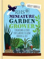 RHS Miniature Garden Grower Terrariums & Other Tiny Gardens to Grow Indoors & Out by Holly Farrell