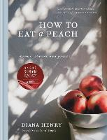 How to eat a peach Menus, stories and places by Diana Henry