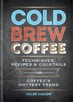 Cold Brew Coffee Techniques, Recipes & Cocktails for Coffee's Hottest Trend by Chloe Callow