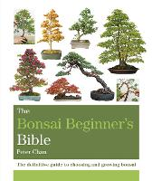 The Bonsai Beginner's Bible The definitive guide to choosing and growing bonsai by Peter Chan