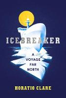 Icebreaker A Voyage Far North by Horatio Clare