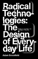 Radical Technologies The Design of Everyday Life by Adam Greenfield