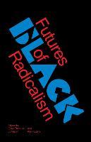 Futures of Black Radicalism by Gaye Theresa Johnson, Alex Lubin