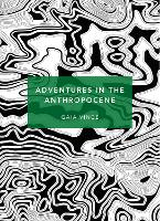 Adventures in the Anthropocene A Journey to the Heart of the Planet we Made (Patterns of the Planet) by Gaia Vince