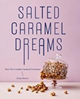 Salted Caramel Dreams Over 70 Incredible Caramel Creations by Chloe Timms