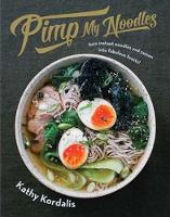 Pimp My Noodles Turn instant noodles and ramen into fabulous feasts! by Kathy Kordalis