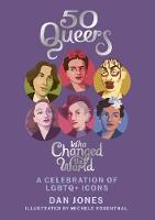 50 Queers Who Changed the World A celebration of LGBTQ+ icons by Dan Jones