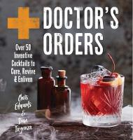 Doctor's Orders Over 50 Inventive Cocktails to Cure, Revive and Enliven by Chris Edwards