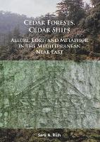Cedar Forests, Cedar Ships Allure, Lore, and Metaphor in the Mediterranean Near East by Sara A. Rich