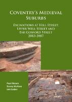 Coventry's Medieval Suburbs Excavations at Hill Street, Upper Well Street and Far Gosford Street 2003-2007 by Iain Soden, Paul Mason, Danny McAree