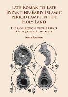 Late Roman to Late Byzantine/Early Islamic Period Lamps in the Holy Land The Collection of the Israel Antiquities Authority by Varda Sussman