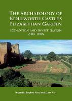 The Archaeology of Kenilworth Castle's Elizabethan Garden Excavation and Investigation 2004-2008 by Stephen Parry, Brian F. Dix, Claire Finn