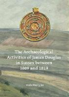 The Archaeological Activities of James Douglas in Sussex between 1809 and 1819 by Malcolm Lyne