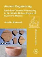 Ancient Engineering: Selective Ceramic Processing in the Middle Balsas Region of Guerrero, Mexico by Jennifer Meanwell