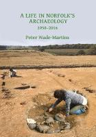 A Life in Norfolk's Archaeology: 1950-2016 Archaeology in an arable landscape by Peter Wade-Martins