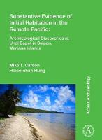 Substantive Evidence of Initial Habitation in the Remote Pacific: Archaeological Discoveries at Unai Bapot in Saipan, Mariana Islands by Mike T. Carson, Hsiao-Chun Hung