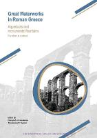 Great Waterworks in Roman Greece Aqueducts and Monumental Fountain Structures: Function in Context by Georgia A. Aristodemou