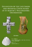 Excavation of the Late Saxon and Medieval Churchyard of St Martin's, Wallingford, Oxfordshire by Iain Soden