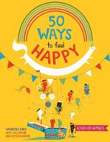 50 Ways to Feel Happy Fun activities and ideas to build your happiness skills by Vanessa King
