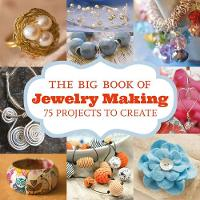 The Big Book of Jewelry Making 75 Projects to Make by GMC Editors