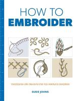 How to Embroider Techniques and Projects for the Complete Beginner by Susie Johns