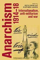 Anarchism, 1914-18 Internationalism, Anti-Militarism and War by Matthew S. Adams