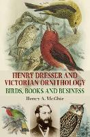 Henry Dresser and Victorian Ornithology Birds, Books and Business by Henry A. McGhie