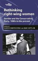 Rethinking Right-Wing Women Gender and the Conservative Party, 1880s to the Present by Clarisse Berthezene