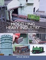 Modelling Heavy Industry A Guide for Railway Modellers by Arthur Ormrod