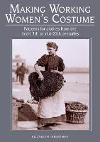 Making Working Women's Costume Patterns for Clothes from the Mid-15th to Mid-20th Centuries by Elizabeth Friendship