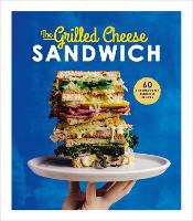 The Grilled Cheese Sandwich 60 Unbrielievably Delicious Recipes by Sian Henley