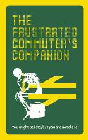 The Frustrated Commuter's Companion A survival guide for the bored and desperate by Jonathan Swan