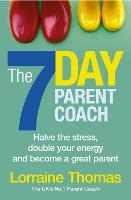 The 7 Day Parent Coach Halve the stress, double your energy and become a great parent by Lorraine Thomas