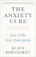 The Anxiety Cure Live a Life Free From Panic in Just a Few Weeks by Klaus Bernhardt