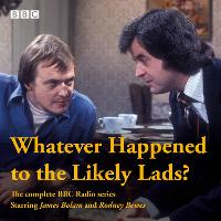 Whatever Happened to The Likely Lads? Complete BBC Radio Series by Dick Clement, Ian La Frenais
